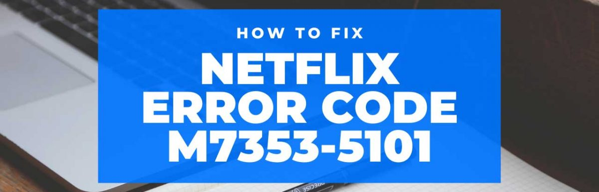 How To Fix Netflix Error Code M7353-5101?
